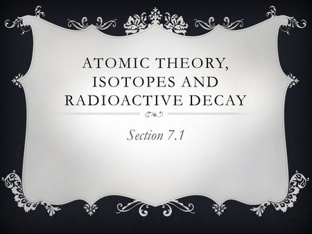 Atomic Theory, Isotopes and Radioactive Decay