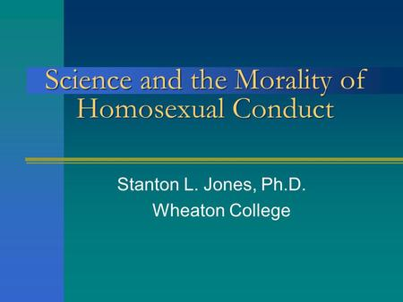 Science <strong>and</strong> the Morality of Homosexual Conduct Stanton L. Jones, Ph.D. Wheaton College.