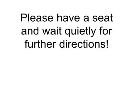 Please have a seat and wait quietly for further directions!