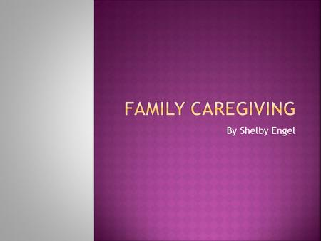 By Shelby Engel.  Family caregiving is assisting someone you care about who is either disabled or chronically ill.