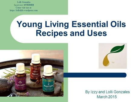 Lolli Gonzales Sponsor #755039 Come visit me at: https://lollislife.wordpress.com Young Living Essential Oils Recipes and Uses By Izzy and Lolli Gonzales.