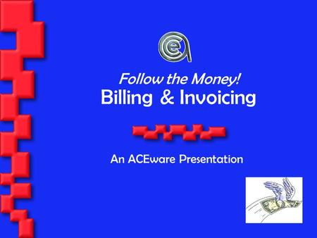 Billing & Invoicing An ACEware Presentation Follow the Money!