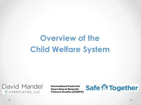 Overview of the Child Welfare System International Center for Innovation in Domestic Violence Practice (ICIDVP)