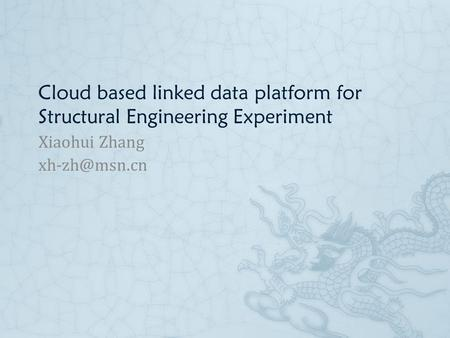 Cloud based linked data platform for Structural Engineering Experiment Xiaohui Zhang