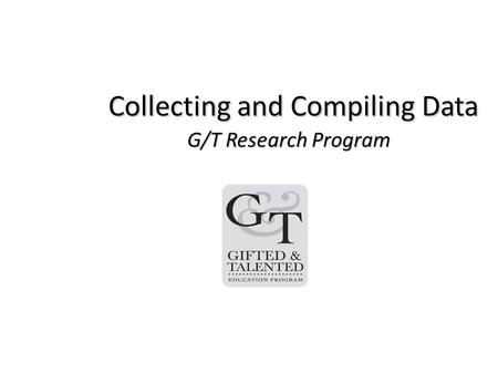 Collecting and Compiling Data G/T Research Program Collecting and Compiling Data G/T Research Program.