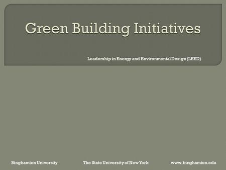 Leadership in Energy and Environmental Design (LEED) Binghamton University The State University of New York www.binghamton.edu.