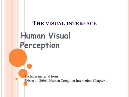 T HE VISUAL INTERFACE Human Visual Perception Includes material from Dix et al, 2006, Human Computer Interaction, Chapter 1 1.