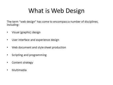 "What is Web Design The term ""web design"" has come to encompass a number of disciplines, including: Visual (graphic) design User interface and experience."