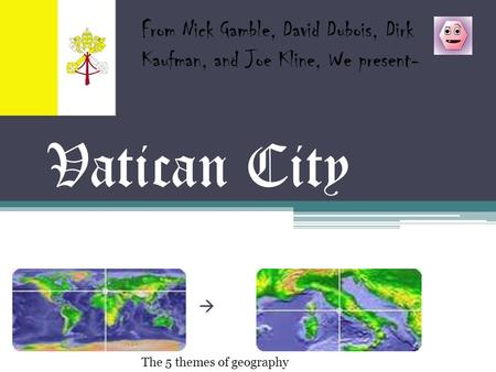 Vatican City  From Nick Gamble, David Dubois, Dirk Kaufman, and Joe Kline, We present- The 5 themes of geography.