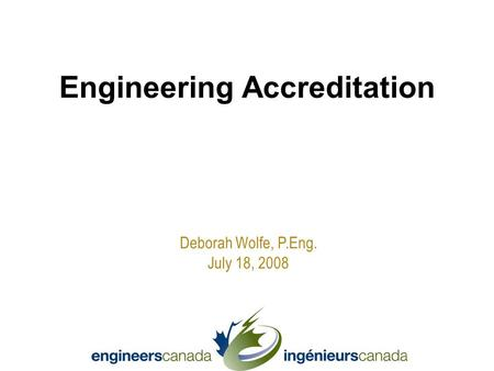 Deborah Wolfe, P.Eng. July 18, 2008 Engineering Accreditation.