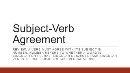 Subject-Verb Agreement REVIEW: A VERB MUST AGREE WITH ITS SUBJECT IN NUMBER. NUMBER REFERS TO WHETHER A WORD IS SINGULAR OR PLURAL. SINGULAR SUBJECTS TAKE.