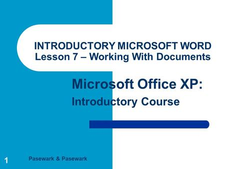Pasewark & Pasewark Microsoft Office XP: Introductory Course 1 INTRODUCTORY MICROSOFT WORD Lesson 7 – Working With Documents.