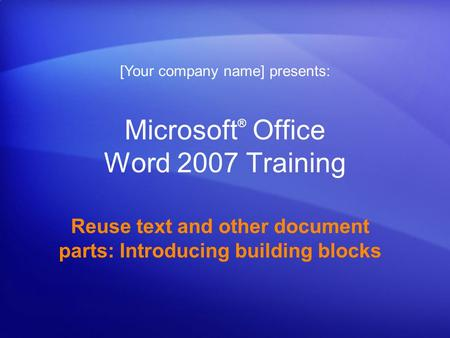 Microsoft ® Office Word 2007 Training Reuse text and other document parts: Introducing building blocks [Your company name] presents: