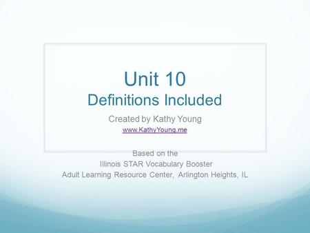 Unit 10 Definitions Included Created by Kathy Young www.KathyYoung.me Based on the Illinois STAR Vocabulary Booster Adult Learning Resource Center, Arlington.