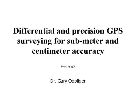 Differential and precision GPS surveying for sub-meter and centimeter accuracy Feb 2007 Dr. Gary Oppliger.