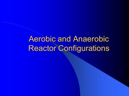 Aerobic and Anaerobic Reactor Configurations
