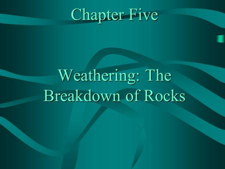 Chapter Five Weathering: The Breakdown of Rocks. CHAPTER 5: WEATHERING: THE BREAKDOWN OF ROCKS A) WEATHERING: PROCESS BY WHICH ROCKS AND MINERALS BREAK.