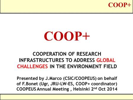 COOP+ COOPERATION OF RESEARCH INFRASTRUCTURES TO ADDRESS GLOBAL CHALLENGES IN THE ENVIRONMENT FIELD Presented by J.Marco (CSIC/COOPEUS) on behalf of F.Bonet.