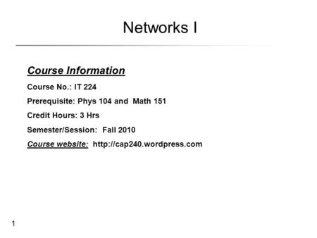 1 Networks I Course Information Course No.: IT 224 Prerequisite: Phys 104 and Math 151 Credit Hours: 3 Hrs Semester/Session: Fall 2010 Course website:
