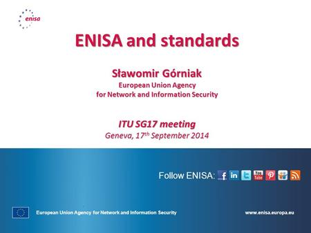 Www.enisa.europa.eu European Union Agency for Network and Information Security Follow ENISA: ENISA and standards Sławomir Górniak European Union Agency.