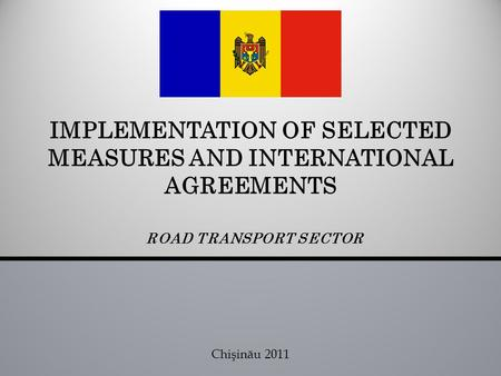 ROAD TRANSPORT SECTOR IMPLEMENTATION OF SELECTED MEASURES AND INTERNATIONAL AGREEMENTS Chişinău 2011.