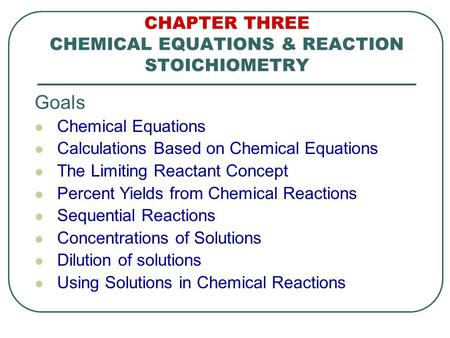 CHAPTER THREE CHEMICAL EQUATIONS & REACTION STOICHIOMETRY Goals Chemical Equations Calculations Based on Chemical Equations The Limiting Reactant Concept.