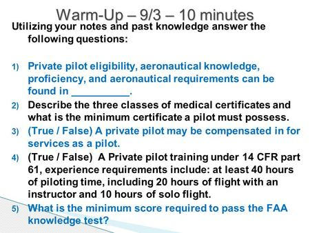 Utilizing your notes and past knowledge answer the following questions: 1) Private pilot eligibility, aeronautical knowledge, proficiency, and aeronautical.