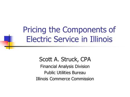 Pricing the Components of Electric Service in Illinois Scott A. Struck, CPA Financial Analysis Division Public Utilities Bureau Illinois Commerce Commission.
