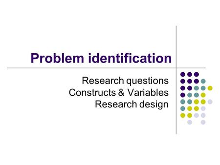Problem identification Research questions Constructs & Variables Research design.
