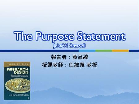 報告者:黃品綺 授課教師:任維廉 教授.  Significance and meaning of a purpose statement  A qualitative purpose statement  A quantitative purpose statement  A mixed.