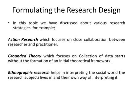 Formulating the Research Design In this topic we have discussed about various research strategies, for example; Action Research which focuses on close.