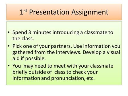 1 st Presentation Assignment Spend 3 minutes introducing a classmate to the class. Pick one of your partners. Use information you gathered from the interviews.