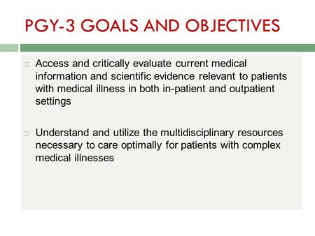 PGY-3 GOALS AND OBJECTIVES  Access and critically evaluate current medical information and scientific evidence relevant to patients with medical illness.