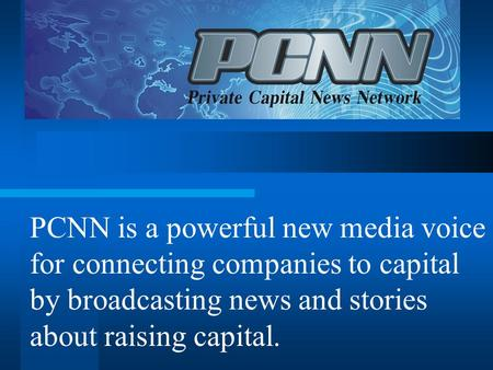 PCNN is a powerful new media voice for connecting companies to capital by broadcasting news and stories about raising capital.