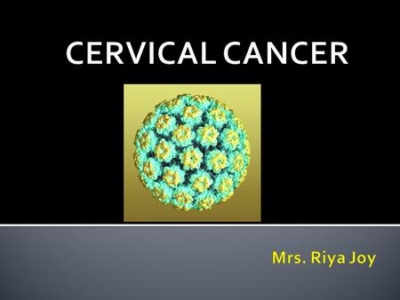  Cervical cancer is a malignant tumour deriving from cells of the cervix uteri, which is the lower part of uterus.  Begins in the lining of the cervix.