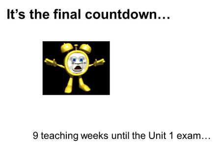 It's the final countdown… 9 teaching weeks until the Unit 1 exam…