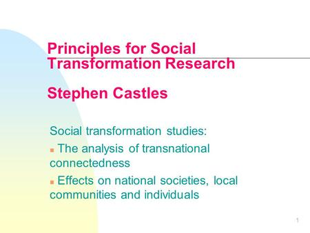 1 Principles for Social Transformation Research Stephen Castles Social transformation studies: n The analysis of transnational connectedness n Effects.