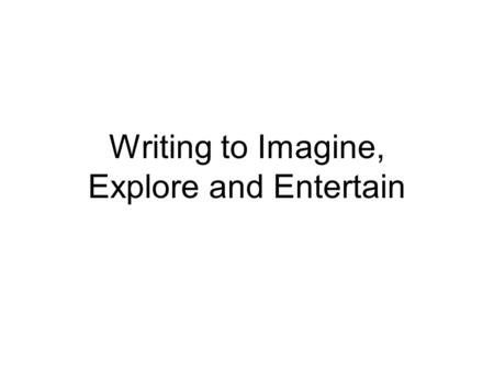 Writing to Imagine, Explore and Entertain. Imagine, Explore and Entertain What does the author need to do? Be creative and avoid clichés. Use strong adjectives,