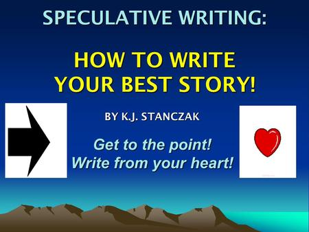 SPECULATIVE WRITING: HOW TO WRITE YOUR BEST STORY! BY K.J. STANCZAK Get to the point! Write from your heart!