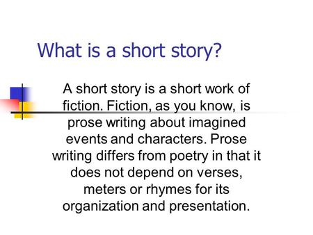 What is a short story? A short story is a short work of fiction. Fiction, as you know, is prose writing about imagined events and characters. Prose writing.
