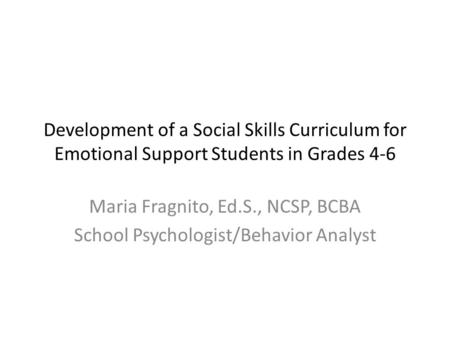 Development of a Social Skills Curriculum for Emotional Support Students in Grades 4-6 Maria Fragnito, Ed.S., NCSP, BCBA School Psychologist/Behavior Analyst.