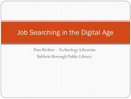 Pam Richter – Technology Librarian Baldwin Borough Public Library Job Searching in the Digital Age.