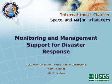 International Charter Space and Major Disasters 2011 NOAA Satellite Direct Readout Conference Miami, Florida April 4, 2011 Monitoring and Management Support.