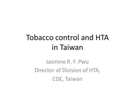 Tobacco control and HTA in Taiwan Jasmine R. F. Pwu Director of Division of HTA, CDE, Taiwan.