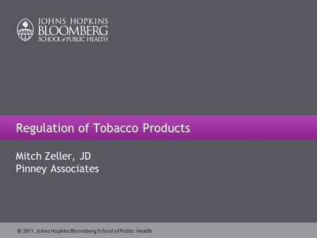  2011 Johns Hopkins Bloomberg School of Public Health Regulation of Tobacco Products Mitch Zeller, JD Pinney Associates.