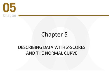 Chapter 5 DESCRIBING DATA WITH Z-SCORES AND THE NORMAL CURVE.
