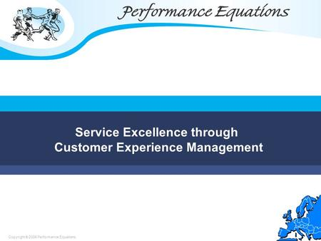 Copyright © 2006 Performance Equations Service Excellence through Customer Experience Management.