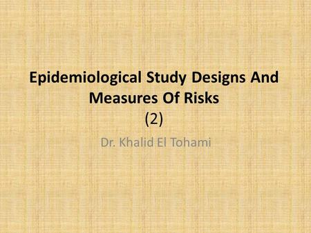 Epidemiological Study Designs And Measures Of Risks (2) Dr. Khalid El Tohami.