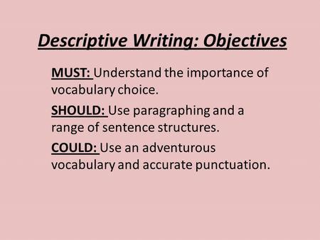 Descriptive Writing: Objectives MUST: Understand the importance of vocabulary choice. SHOULD: Use paragraphing and a range of sentence structures. COULD: