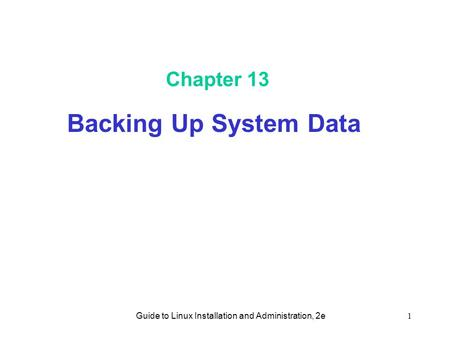 Guide to Linux Installation and Administration, 2e1 Chapter 13 Backing Up System Data.